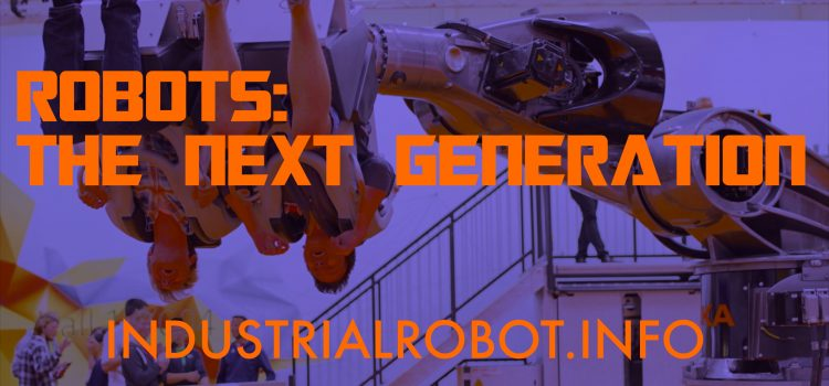 Robots: The Next Generation – from industrialrobot.info